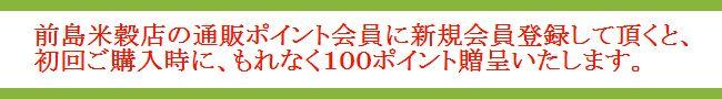 前島米穀店の通販ポイント会員に新規会員登録していただくと、初回ご購入時100ポイント贈呈いたします。